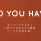 Do You Have Addiction Interaction Disorder