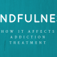 Mindfulness -- How it affects addiction treatment