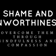 Shame and Unworthiness? Overcome Them Through Mindfulness and Compassion
